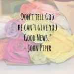 Don't Tell God He Can't Give You Good News