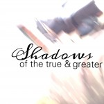 Shadows of the True and Greater